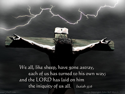 We all, like sheep, have gone astray, each of us has turned to his own way; and the LORD has laid on him the iniquity of us all. Isaiah 53:6.